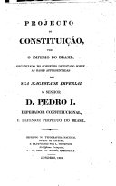 Projecto de Constituição para o Imperio do Brasil organizado no Conselho de Estado sobre as bases apresentadas por ... D. Pedro I, etc