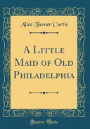 A Little Maid of Old Philadelphia  Classic Reprint