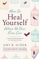 """""""How to Heal Yourself When No One Else Can: A Total Self-Healing Approach for Mind, Body, and Spirit"""" by Amy B. Scher"""
