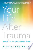 """Your Life After Trauma: Powerful Practices to Reclaim Your Identity"" by Michele Rosenthal"