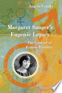 """Margaret Sanger's Eugenic Legacy: The Control of Female Fertility"" by Angela Franks"