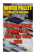 Wood Pallet Projects for Kids, 10 Wood Pallet Projects to Make for Your Kids by Joshua Greene PDF