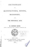 Dictionary Of Manufactures Mining Machinery And The Industrial Arts Book PDF