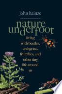 """Nature Underfoot Celebrating Crabgrass, Silverfish, Fruit Flies, and Dandelions"" by John Hainze, Angela Mele"