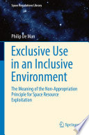 Exclusive Use in an Inclusive Environment  : The Meaning of the Non-Appropriation Principle for Space Resource Exploitation