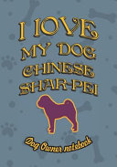 I Love My Dog Chinese Shar Pei   Dog Owner Notebook  Doggy Style Designed Pages for Dog Owner s to Note Training Log and Daily Adventures