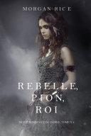 Rebelle, Pion, Roi (De Couronnes et de Gloire, Tome n°4)