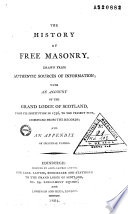 The history of freemasonry, drawn from authentic sources of information; with an account of the Grand lodge of Scotland, from its institution in 1736, to the present time, compiled from the records; and an appendix of original papers