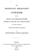 The Protestant Missionary s Catechism  Being a Manual for Scripture Readers  District Visitors  City Missionaries  and Others Engaged in Instructing Roman Catholics