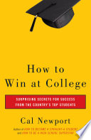 """""""How to Win at College: Surprising Secrets for Success from the Country's Top Students"""" by Cal Newport"""