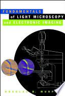 """Fundamentals of Light Microscopy and Electronic Imaging"" by Douglas B. Murphy"