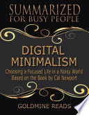 Digital Minimalism   Summarized for Busy People  Choosing a Focused Life In a Noisy World  Based on the Book by Cal Newport
