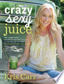 """Crazy Sexy Juice: 100+ Simple Juice, Smoothie & Nut Milk Recipes to Supercharge Your Health"" by Kris Carr"