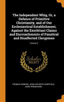 The Independent Whig Or A Defence Of Primitive Christianity And Of Our Ecclesiastical Establishment Against The Exorbitant Claims And Encroachments Of Fanatical And Disaffected Clergymen Volume 2