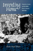 Inventing home: emigration, gender, and the middle class in Lebanon, 1870-1920