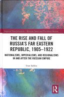 Pdf The Rise and Fall of Russia's Far Eastern Republic, 1905-1922