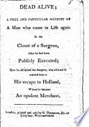 Dead Alive  a true and particular account of a man who came to life again in the closet of a surgeon  after he had been publicly executed  how he affrighted the surgeon  who afterwards assisted him in his escape to Holland  where he became an opulent merchant   A chapbook