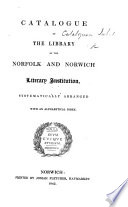 Catalogue Of The Library Of The Norfolk And Norwich Literary Institution Systematically Arranged With An Alphabetical Index