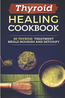 Thyroid Healing Cookbook  50 Thyroid Treatment Meals Nourish and Detoxify