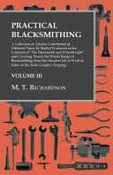 Practical Blacksmithing A Collection Of Articles Contributed At Different Times By Skilled Workmen To The Columns Of The Blacksmith And Wheelwright And Covering Nearly The Whole Range Of Blacksmithing From The Simplest Job Of Work To Some Of The Most