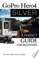 GoPro Hero4 Sliver  A Perfect Guide for Beginners