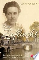 Die Zuflucht  : Corrie ten Boom erzählt aus ihrem Leben 1892-1945