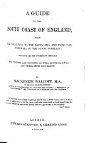 A guide to the South coast of England  from the Reculvers to the Land s end  and from Cape Cornwall to the Devon foreland