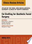Fat Grafting for Aesthetic Facial Surgery  An Issue of Atlas of the Oral   Maxillofacial Surgery Clinics