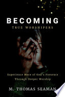 Becoming True Worshipers Experience More Of God S Presence Through Deeper Worship