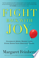 Fight Back With Joy  : Celebrate More. Regret Less. Stare Down Your Greatest Fears.