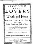 Irenicum  to the Lovers of Truth and Peace  Heart divisions opened in the causes and evils of them  with cautions that we may not be hurt by them  and endeavours to heal them