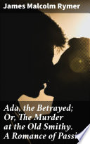 Ada  the Betrayed  Or  The Murder at the Old Smithy  A Romance of Passion