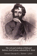 The wit and wisdom of Edward Bulwer, lord Lytton, selected by C. Kent