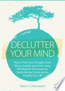 Declutter Your Mind How To Free Your Thoughts From Worry Anxiety Stress Using Mindfulness Techniques For Better Mental Clarity And To Simplify Your Life Minimalist Living Series 1