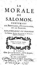La morale de Salomon contenant les Proverbes, l'Ecclésiaste et la Sagesse, paraphrasez en françois