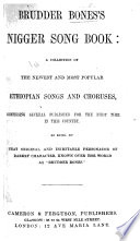 Brudder Bones s Nigger Song Book  a collection of     Ethiopian songs and choruses  etc