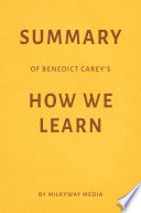 Summary of Benedict Carey   s How We Learn by Milkyway Media