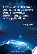 Cross Layer Resource Allocation in Cognitive Radio Networks  Models  Algorithms  and Applications