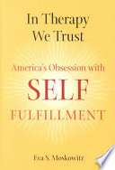 """""""In Therapy We Trust: America's Obsession with Self-fulfillment"""" by Eva S. Moskowitz"""