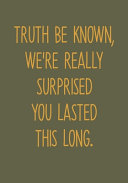 Truth Be Known, We're Really Surprised You Lasted This Long.