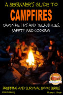 A Beginner's Guide to Campfires - Campfire Tips and Techniques, Safety and Cooking