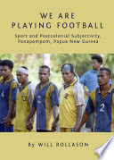 We Are Playing Football  : Sport and Postcolonial Subjectivity, Panapompom, Papua New Guinea