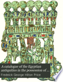 A Catalogue of the Egyptian Antiquities in the Possession of F G  Hilton Price