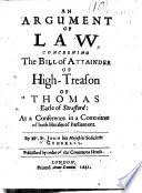 An Argument of Law concerning the Bill of Attainder of high treason of Thomas  Earle of Stafford at a conference in a committe of both houses of Parliament  By Mr St  John  etc Book