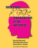 Shifting Paradigms For Women Seeing Yourself Through New Eyes Instructor Guide