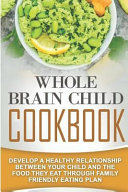 Whole Brain Child Cookbook  Develop a Healthy Relationship Between Your Child and the Food They Eat Through Family Friendly Eating Plan Book