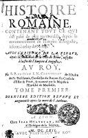 Histoire Romaine, Contenant Tovt Ce Qvi s'est passé de plus memorable depuis le commencement de l'Empire d'Auguste, iusques à celuy de Neron. Avec l'Epitome de L.A. Florvs, depuis la fondation de la ville de Rome, iusques à la fin de l'Empire d'Auguste. Av Roy