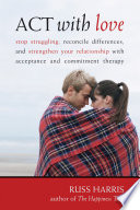 """ACT with Love: Stop Struggling, Reconcile Differences, and Strengthen Your Relationship with Acceptance and Commitm"" by Russ Harris"