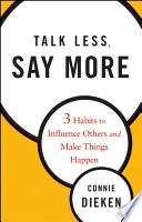 """""""Talk Less, Say More: Three Habits to Influence Others and Make Things Happen"""" by Connie Dieken"""