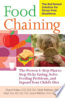 """""""Food Chaining: The Proven 6-Step Plan to Stop Picky Eating, Solve Feeding Problems, and Expand Your Child's Diet"""" by Cheri Fraker, Dr. Mark Fishbein, Sibyl Cox, Laura Walbert"""